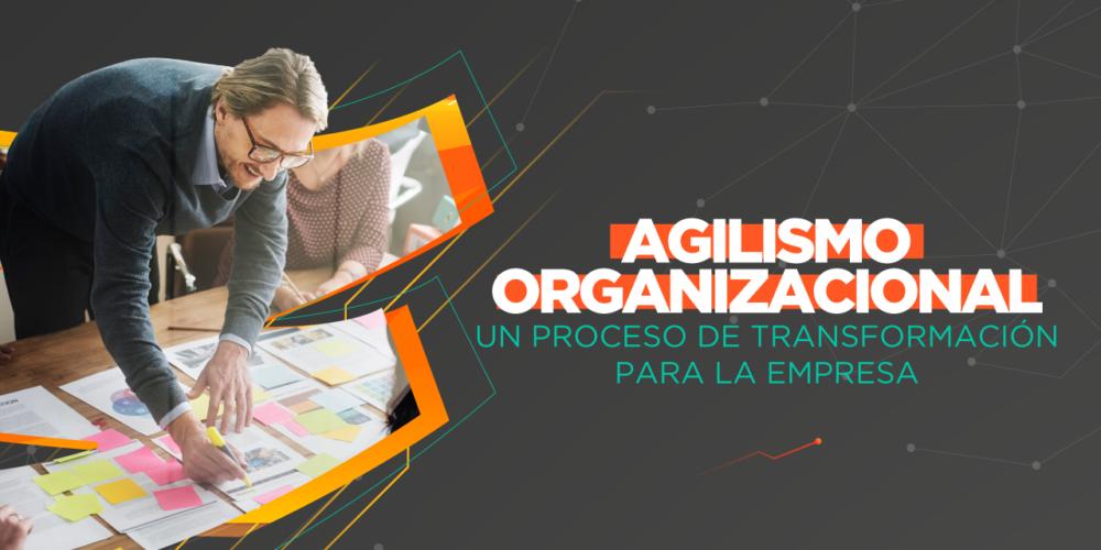 Agilismo Organizacional, Un Proceso De Transformación En La Empresa.